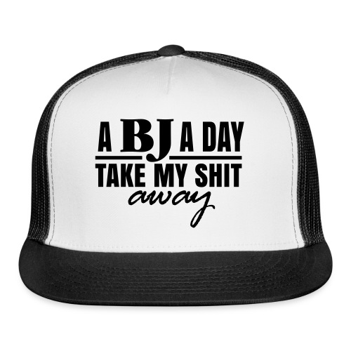 A BJ a day take my Shit away T-Shirt - Trucker Cap