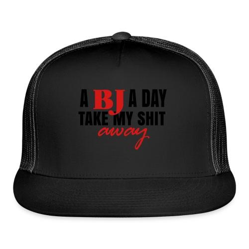 A BJ a day take my shit away T-Shirt - Trucker Cap