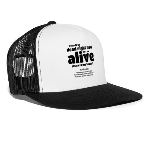 I Should be dead right now, but I am alive. - Trucker Cap