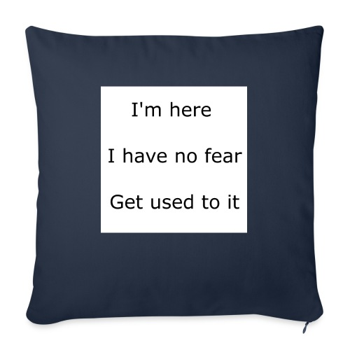 """IM HERE, I HAVE NO FEAR, GET USED TO IT. - Throw Pillow Cover 17.5"""" x 17.5"""""""