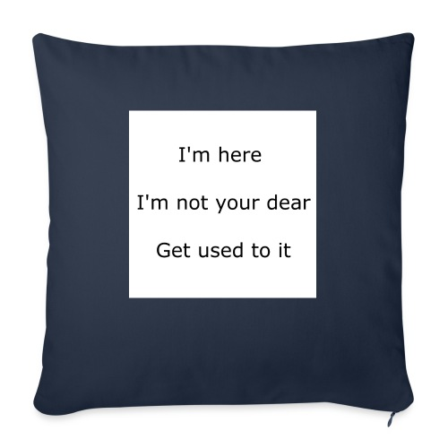 """I'M HERE, I'M NOT YOUR DEAR, GET USED TO IT - Throw Pillow Cover 17.5"""" x 17.5"""""""