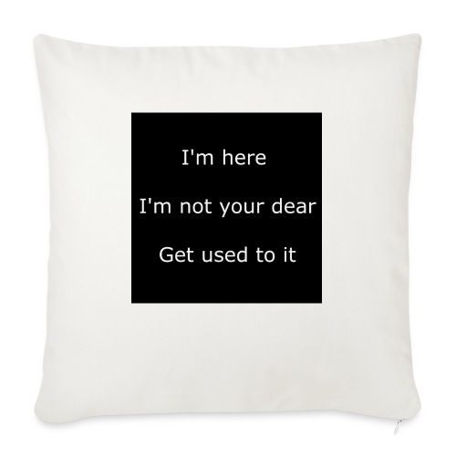 "I'M HERE, I'M NOT YOUR DEAR, GET USED TO IT. - Throw Pillow Cover 18"" x 18"""