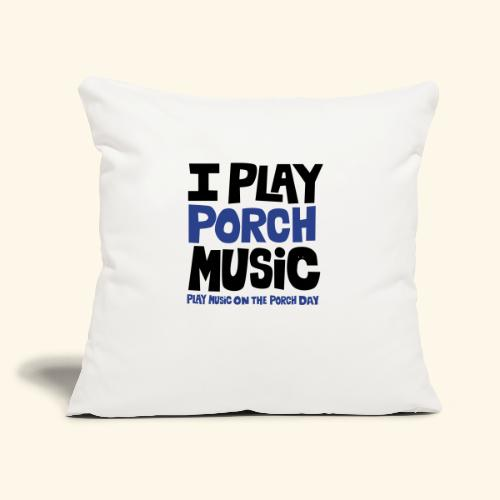 """I PLAY PORCH MUSIC - Throw Pillow Cover 17.5"""" x 17.5"""""""