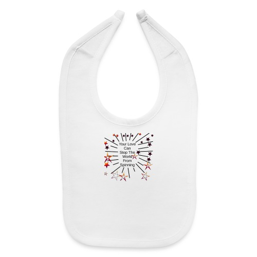 Your Love Can Stop The World From Spinning - Baby Bib