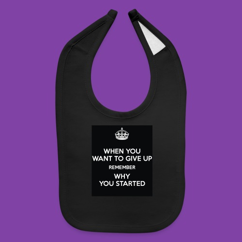 when-you-want-to-give-up-remember-why-you-started- - Baby Bib