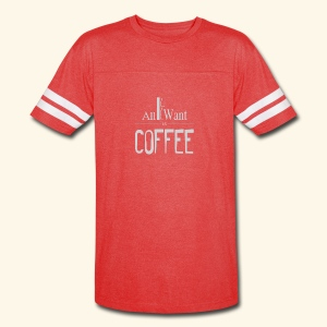 All I want is Coffee! - Vintage Sport T-Shirt