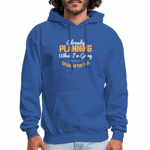 ALREADY PLANNING WHAT I M GOING TO EAT AFTER THIS - Men's Hoodie
