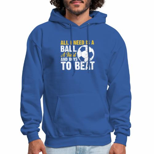 ALL I NEED IS A BALL A FIELD AND BOYS TO BEAT - Men's Hoodie