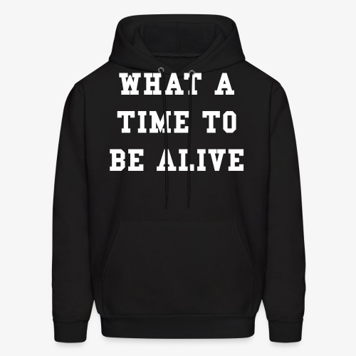 What A Time To Be Alive - Men's Hoodie