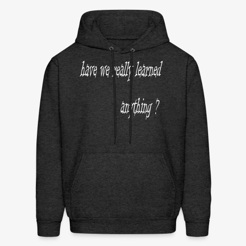 have we really learned anything (white lettering) - Men's Hoodie