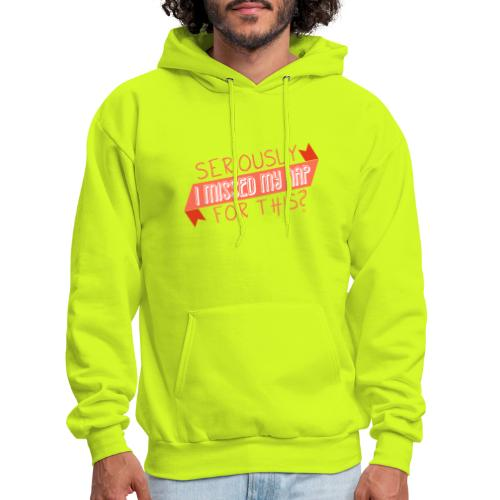 Seriously I Missed My Nap for This? - Men's Hoodie