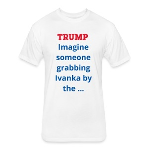 Trump imagine someone grabbing Ivanka by the... - Fitted Cotton/Poly T-Shirt by Next Level