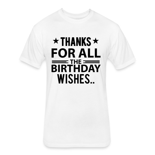 Birthday Tshirt Thanks for all the birthday wishes - Fitted Cotton/Poly T-Shirt by Next Level