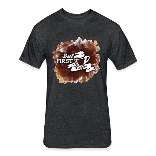 But first Coffee - Fitted Cotton/Poly T-Shirt by Next Level