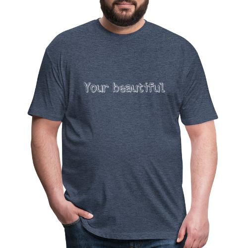 Your beautiful! - Fitted Cotton/Poly T-Shirt by Next Level
