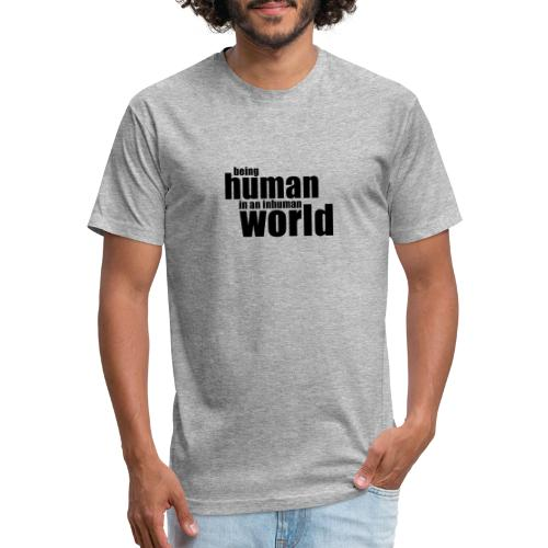 Being human in an inhuman world - Fitted Cotton/Poly T-Shirt by Next Level
