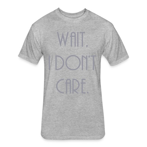 Wait, I don't care. - Fitted Cotton/Poly T-Shirt by Next Level