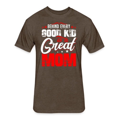 Behind Every Good Kid Is A Great Mom, Thanks Mom - Fitted Cotton/Poly T-Shirt by Next Level