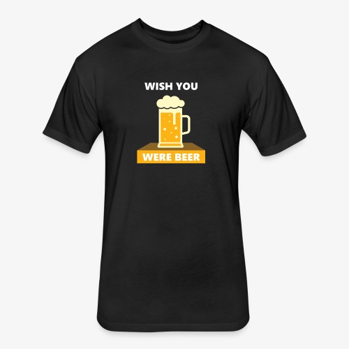 wish you were beer - Fitted Cotton/Poly T-Shirt by Next Level