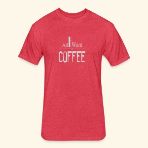 All I want is Coffee! - Fitted Cotton/Poly T-Shirt by Next Level