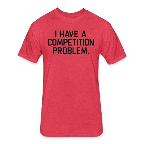 I Have a Competition Problem (Black Text) - Fitted Cotton/Poly T-Shirt by Next Level