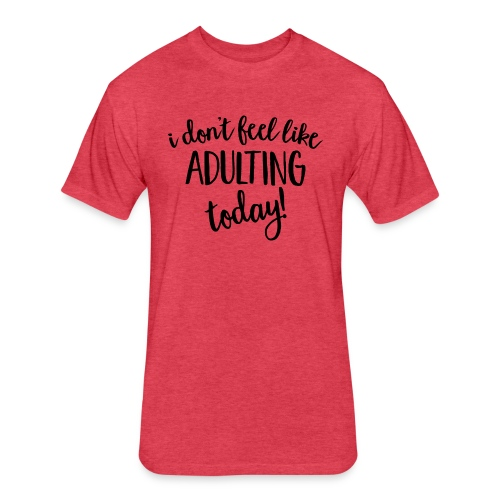 I don't feel like ADULTING today! - Fitted Cotton/Poly T-Shirt by Next Level