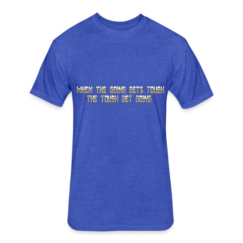 When the going gets tough.... - Fitted Cotton/Poly T-Shirt by Next Level