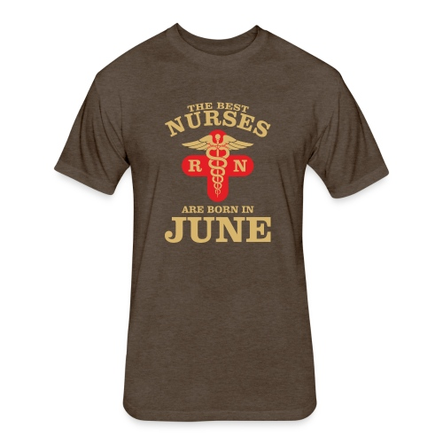 The Best Nurses are born in June - Fitted Cotton/Poly T-Shirt by Next Level