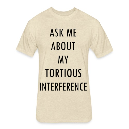 ASK ME ABOUT MY TORTIOUS INTERFERENCE - Fitted Cotton/Poly T-Shirt by Next Level