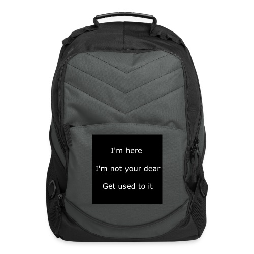 I'M HERE, I'M NOT YOUR DEAR, GET USED TO IT. - Computer Backpack