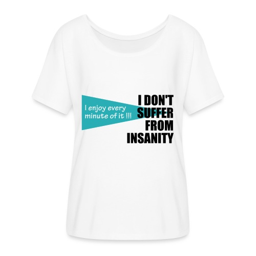 I Don't Suffer From Insanity, I enjoy every minute - Women's Flowy T-Shirt