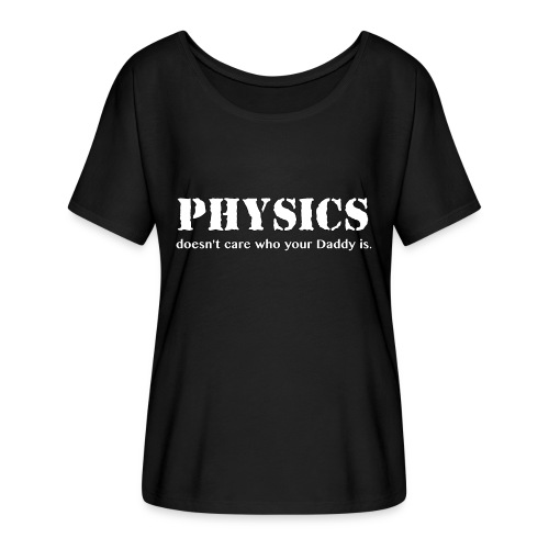 Physics doesn't care who your Daddy is. - Women's Flowy T-Shirt