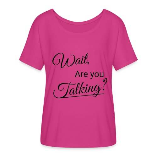 Wait, Are you Talking? - Women's Flowy T-Shirt