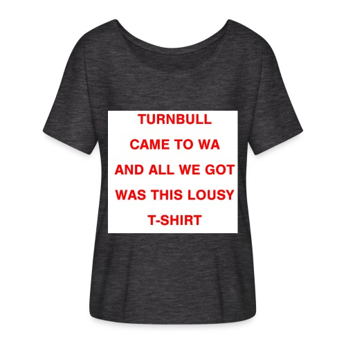 Turnbull came to WA and all we got was this lousy - Women's Flowy T-Shirt