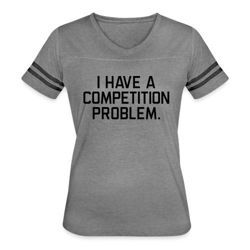 I Have a Competition Problem (Black Text) - Women's Vintage Sport T-Shirt