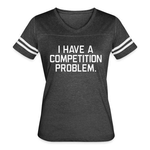I Have a Competition Problem (White Text) - Women's Vintage Sport T-Shirt
