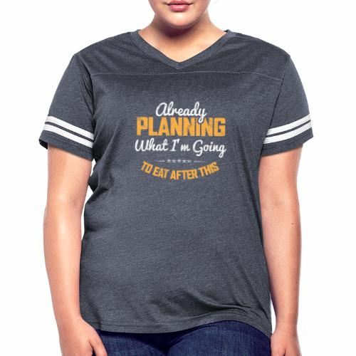 ALREADY PLANNING WHAT I M GOING TO EAT AFTER THIS - Women's Vintage Sport T-Shirt