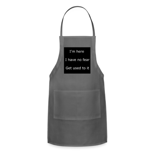 IM HERE, I HAVE NO FEAR, GET USED TO IT - Adjustable Apron