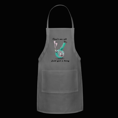 Can't We All Just Get a Bong - Adjustable Apron