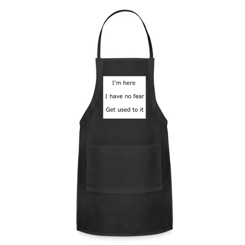IM HERE, I HAVE NO FEAR, GET USED TO IT. - Adjustable Apron