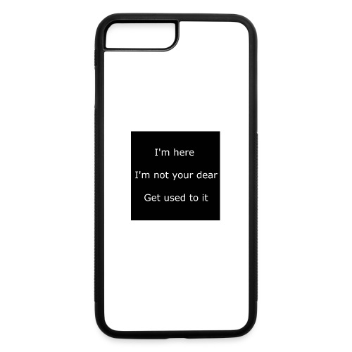 I'M HERE, I'M NOT YOUR DEAR, GET USED TO IT. - iPhone 7 Plus/8 Plus Rubber Case