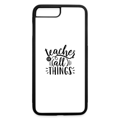Teacher of All Things Teacher T-Shirts - iPhone 7 Plus/8 Plus Rubber Case