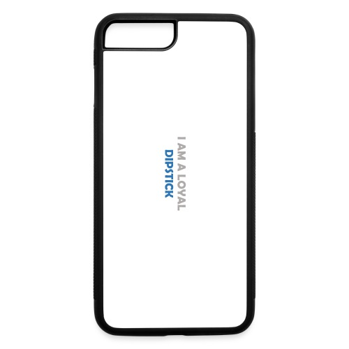 I Am A Loyal Dipstick iPhone Case - iPhone 7 Plus/8 Plus Rubber Case