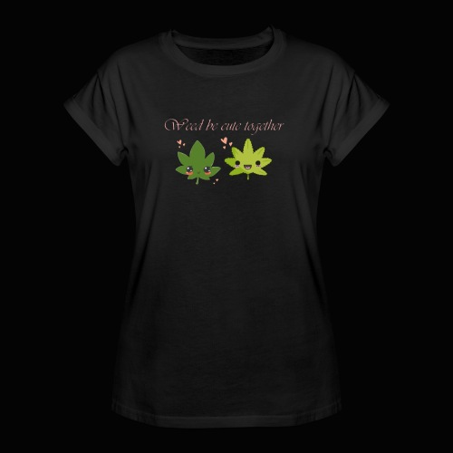 Weed Be Cute Together - Women's Relaxed Fit T-Shirt