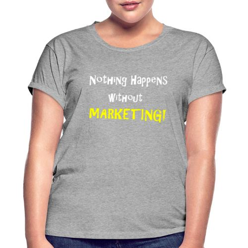 Nothing Happens without Marketing! - Women's Relaxed Fit T-Shirt