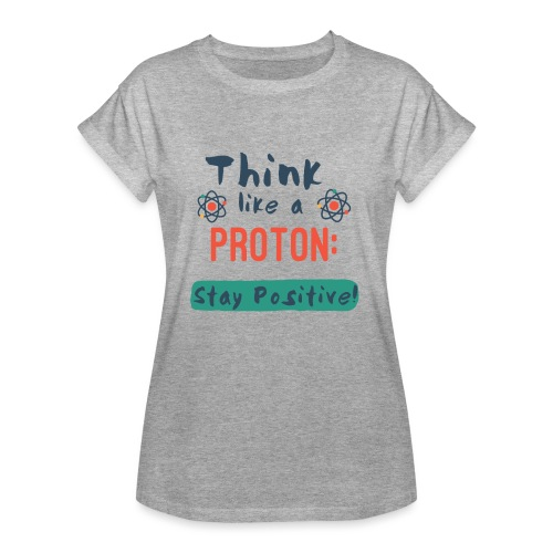 Think Like A Proton: Stay Positive! - Women's Relaxed Fit T-Shirt