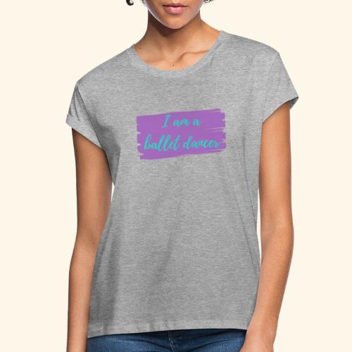 I am a ballet dancer. - Women's Relaxed Fit T-Shirt