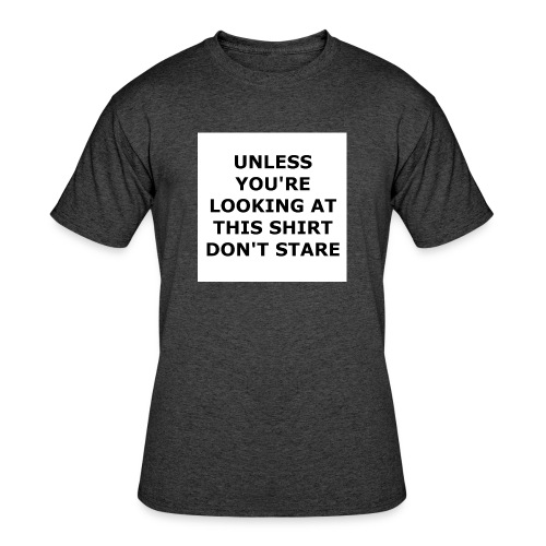 UNLESS YOU'RE LOOKING AT THIS SHIRT, DON'T STARE. - Men's 50/50 T-Shirt