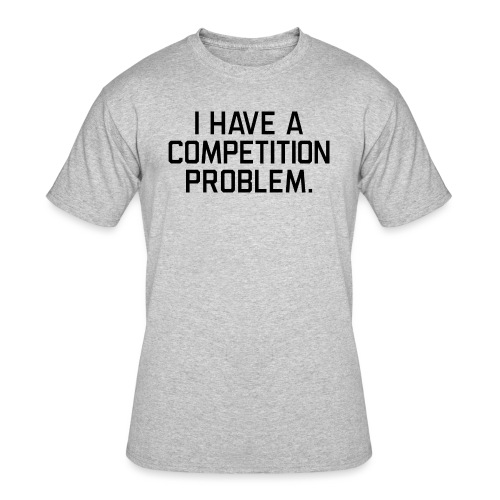 I Have a Competition Problem (Black Text) - Men's 50/50 T-Shirt