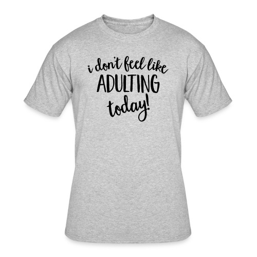 I don't feel like ADULTING today! - Men's 50/50 T-Shirt